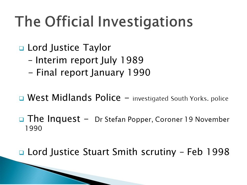  Lord Justice Taylor – Interim report July 1989 - Final report January 1990  West Midlands Police - investigated South Yorks.