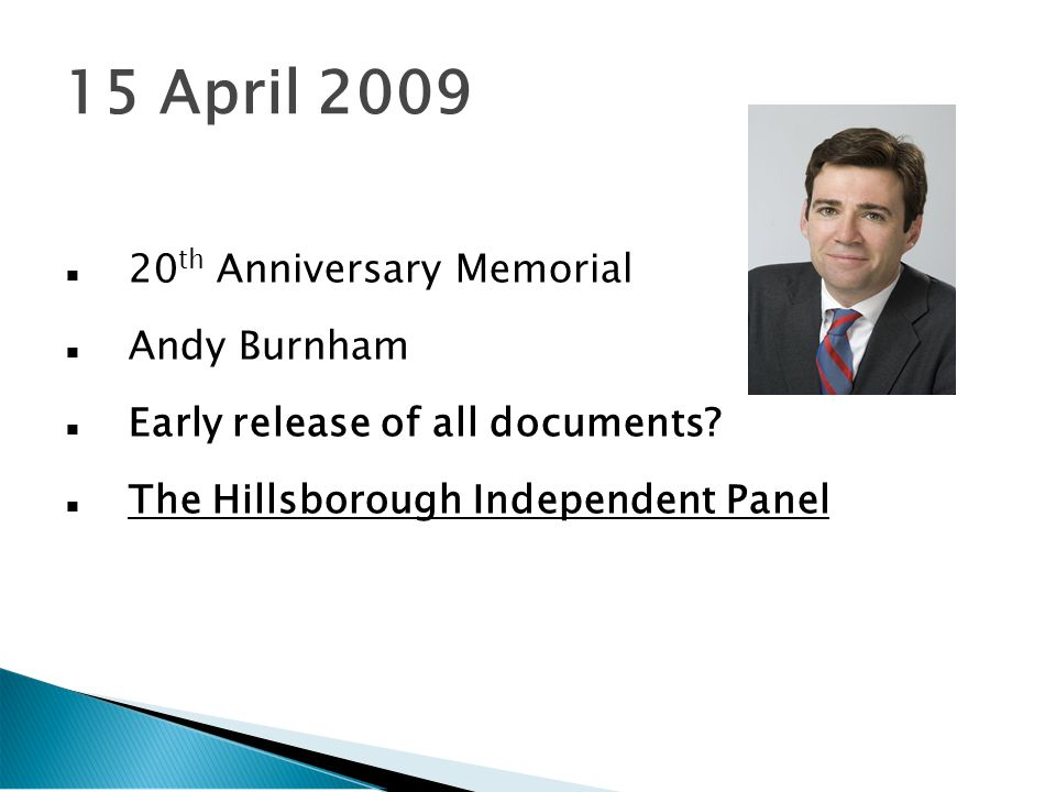 15 April 2009 20 th Anniversary Memorial Andy Burnham Early release of all documents.