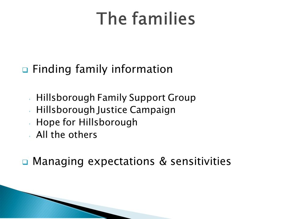  Finding family information ◦ Hillsborough Family Support Group ◦ Hillsborough Justice Campaign ◦ Hope for Hillsborough ◦ All the others  Managing expectations & sensitivities The families