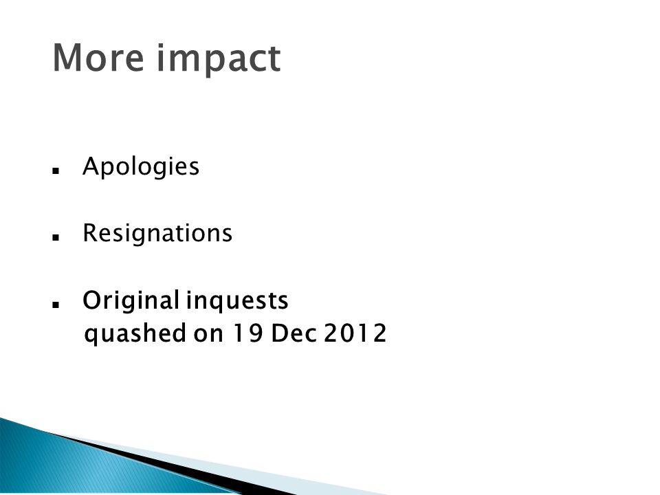 More impact Apologies Resignations Original inquests quashed on 19 Dec 2012