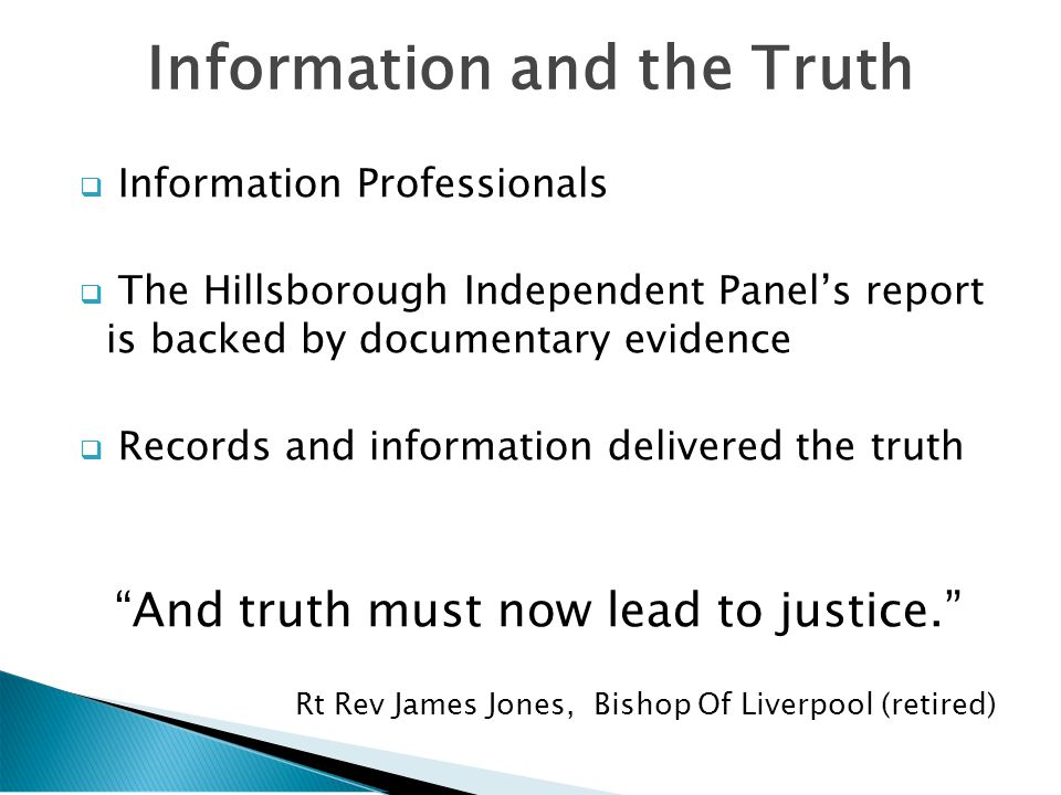  Information Professionals  The Hillsborough Independent Panel's report is backed by documentary evidence  Records and information delivered the truth And truth must now lead to justice. Rt Rev James Jones, Bishop Of Liverpool (retired) Information and the Truth