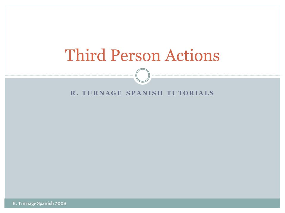R. TURNAGE SPANISH TUTORIALS Third Person Actions R. Turnage Spanish 2008