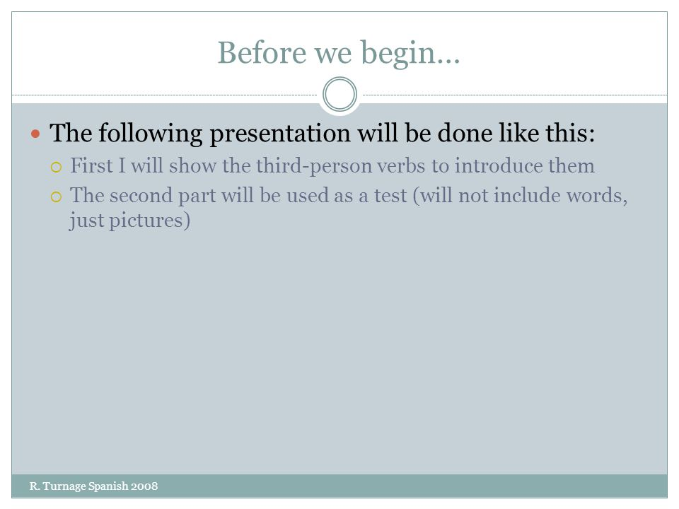 Before we begin… The following presentation will be done like this:  First I will show the third-person verbs to introduce them  The second part will be used as a test (will not include words, just pictures) R.