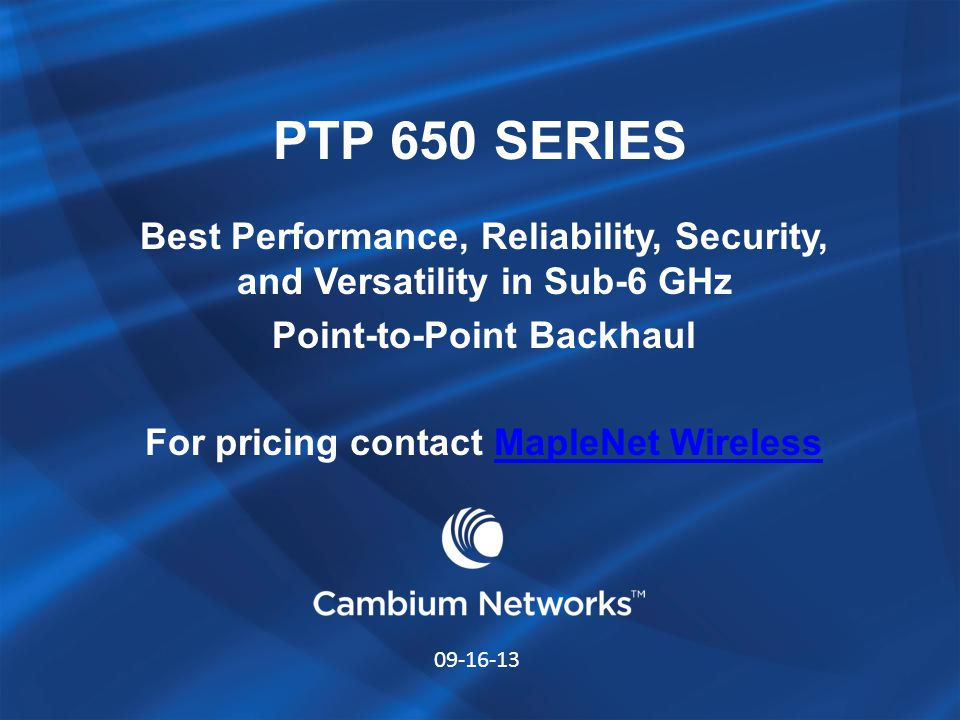 PTP 650 SERIES Best Performance, Reliability, Security, and Versatility in Sub-6 GHz Point-to-Point Backhaul For pricing contact MapleNet WirelessMapl