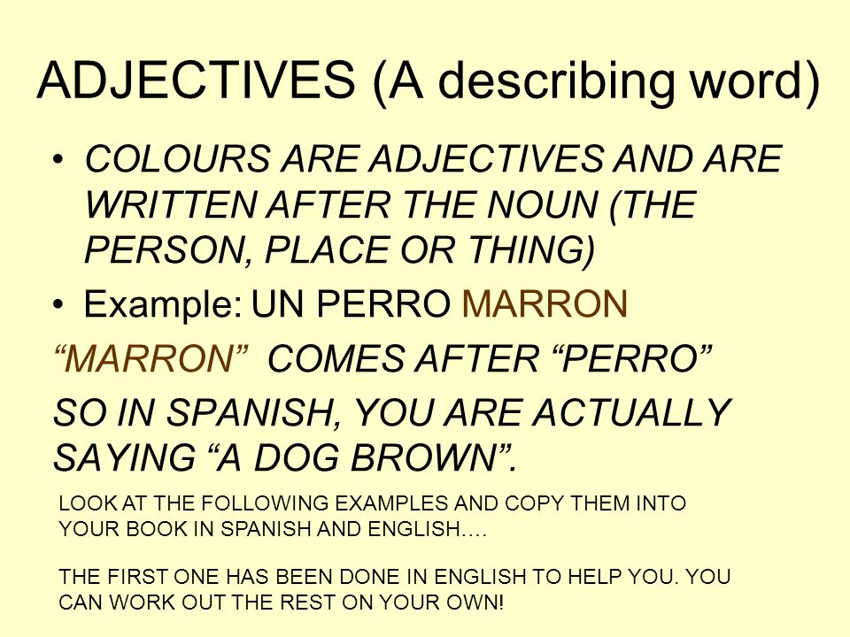 """ADJECTIVES (A describing word) COLOURS ARE ADJECTIVES AND ARE WRITTEN AFTER THE NOUN (THE PERSON, PLACE OR THING) Example: UN PERRO MARRON """"MARRON"""" CO"""