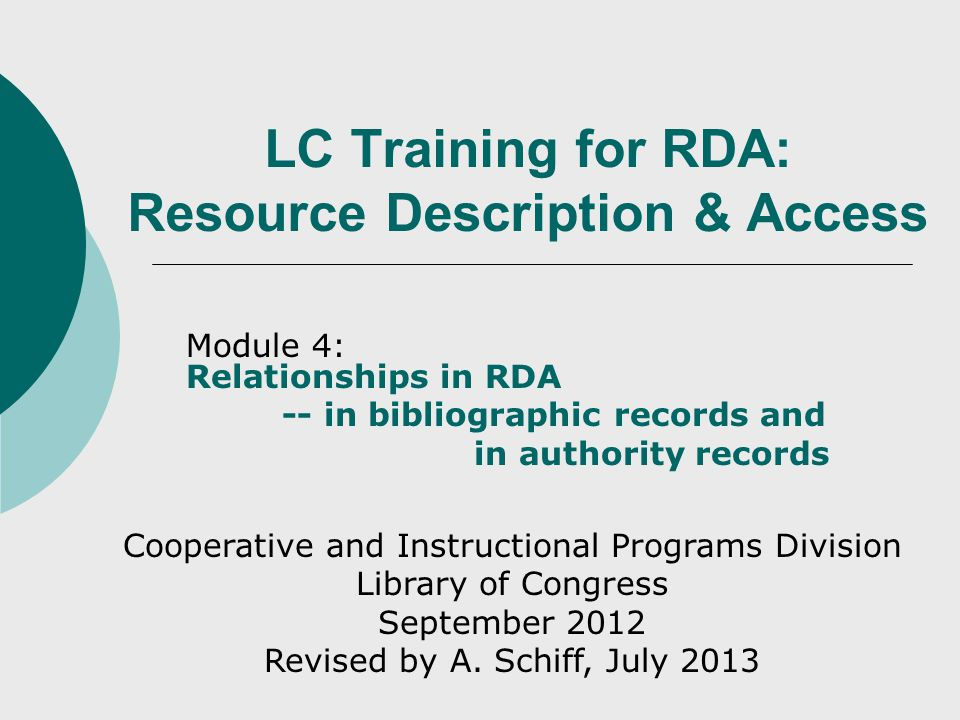 LC Training for RDA: Resource Description & Access Module 4: Relationships in RDA -- in bibliographic records and in authority records Cooperative and Instructional Programs Division Library of Congress September 2012 Revised by A.