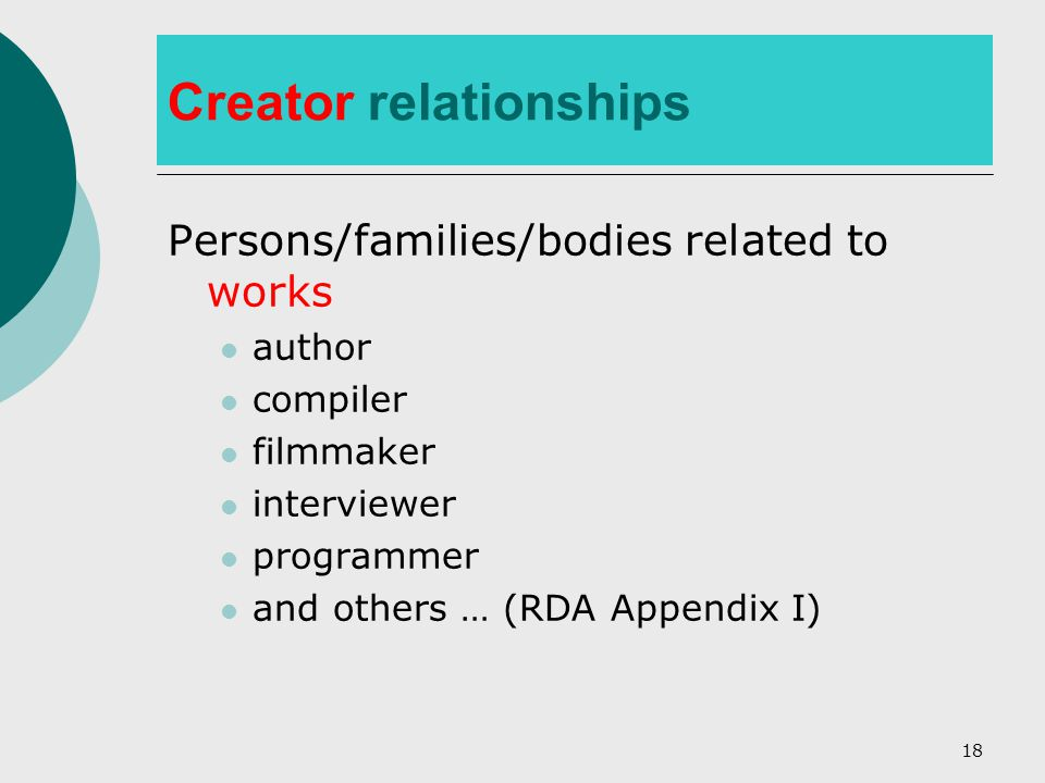 18 Creator relationships Persons/families/bodies related to works author compiler filmmaker interviewer programmer and others … (RDA Appendix I)