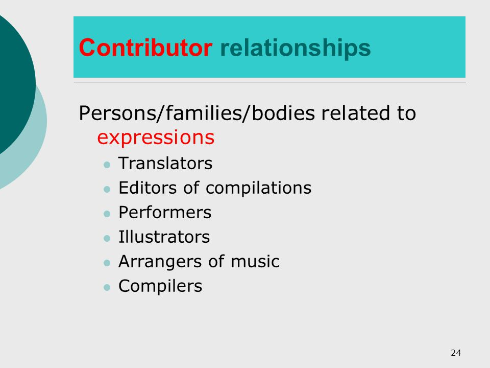 24 Contributor relationships Persons/families/bodies related to expressions Translators Editors of compilations Performers Illustrators Arrangers of music Compilers