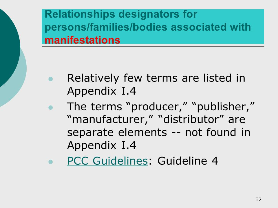 32 Relationships designators for persons/families/bodies associated with manifestations Relatively few terms are listed in Appendix I.4 The terms producer, publisher, manufacturer, distributor are separate elements -- not found in Appendix I.4 PCC Guidelines: Guideline 4 PCC Guidelines