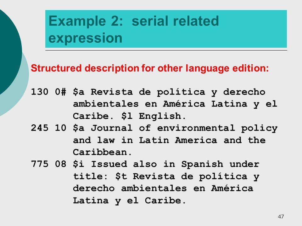 47 Example 2: serial related expression Structured description for other language edition: 130 0# $a Revista de política y derecho ambientales en América Latina y el Caribe.