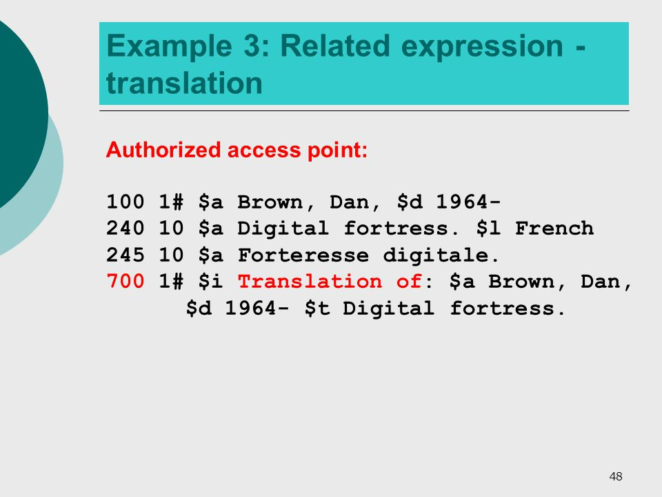48 Example 3: Related expression - translation Authorized access point: 100 1# $a Brown, Dan, $d 1964- 240 10 $a Digital fortress.
