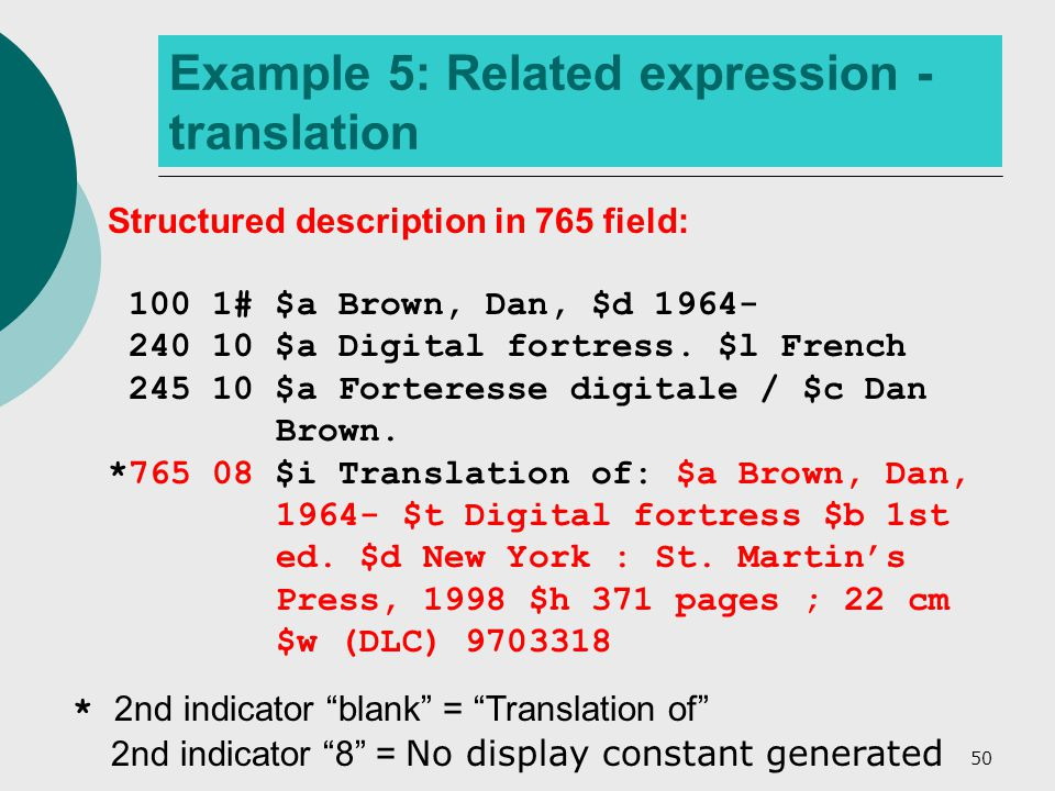 50 Example 5: Related expression - translation Structured description in 765 field: 100 1# $a Brown, Dan, $d 1964- 240 10 $a Digital fortress.