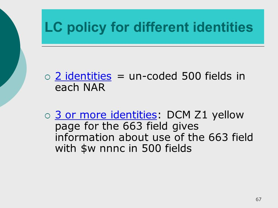 67 LC policy for different identities  2 identities = un-coded 500 fields in each NAR  3 or more identities: DCM Z1 yellow page for the 663 field gives information about use of the 663 field with $w nnnc in 500 fields