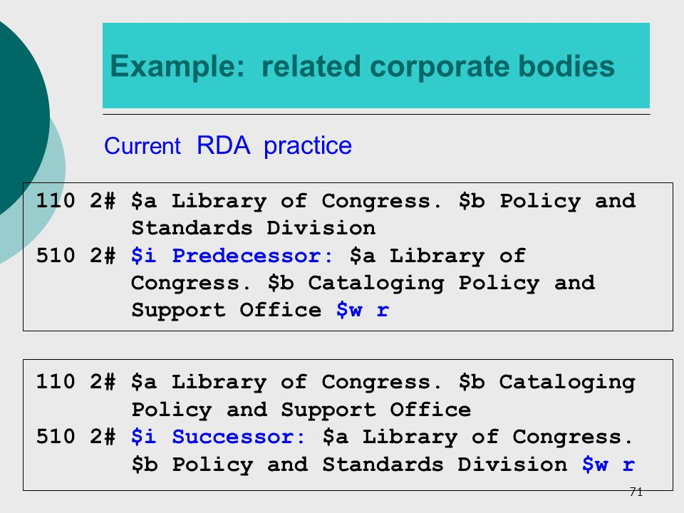 71 Example: related corporate bodies Current RDA practice 110 2# $a Library of Congress.