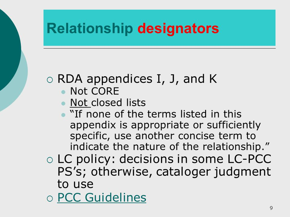 9 Relationship designators  RDA appendices I, J, and K Not CORE Not closed lists If none of the terms listed in this appendix is appropriate or sufficiently specific, use another concise term to indicate the nature of the relationship.  LC policy: decisions in some LC-PCC PS's; otherwise, cataloger judgment to use  PCC Guidelines PCC Guidelines