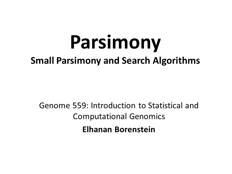 Parsimony Small Parsimony and Search Algorithms Genome 559: Introduction to Statistical and Computational Genomics Elhanan Borenstein