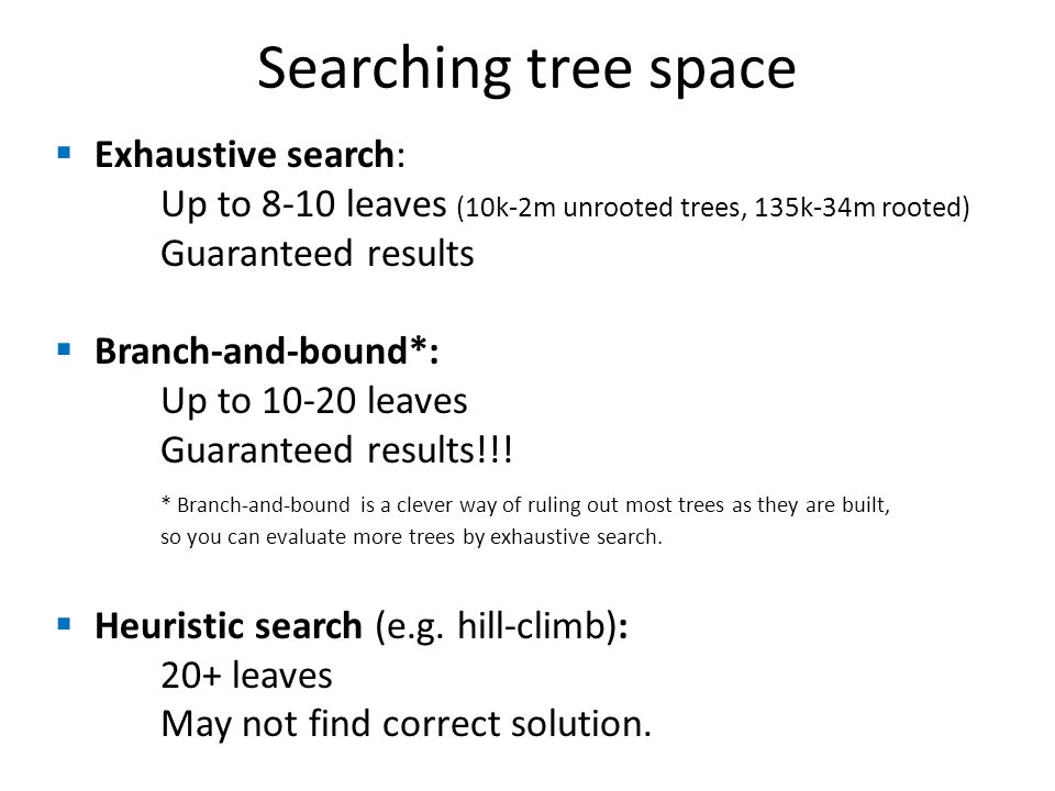  Exhaustive search: Up to 8-10 leaves (10k-2m unrooted trees, 135k-34m rooted) Guaranteed results  Branch-and-bound*: Up to 10-20 leaves Guaranteed results!!.