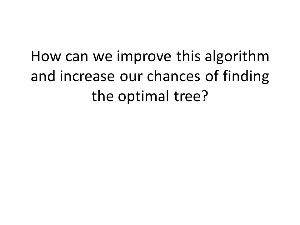 How can we improve this algorithm and increase our chances of finding the optimal tree