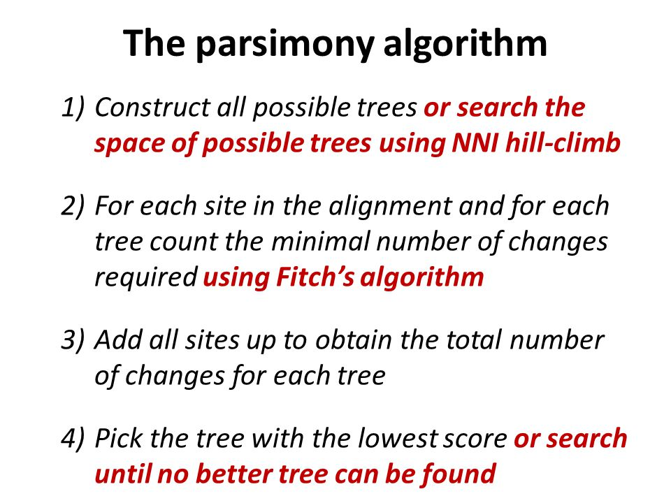 1)Construct all possible trees or search the space of possible trees using NNI hill-climb 2)For each site in the alignment and for each tree count the minimal number of changes required using Fitch's algorithm 3)Add all sites up to obtain the total number of changes for each tree 4)Pick the tree with the lowest score or search until no better tree can be found The parsimony algorithm