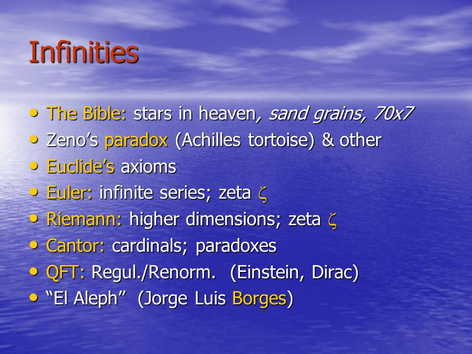 Infinities The Bible: stars in heaven, sand grains, 70x7 The Bible: stars in heaven, sand grains, 70x7 Zeno's paradox (Achilles tortoise) & other Zeno's paradox (Achilles tortoise) & other Euclide's axioms Euclide's axioms Euler: infinite series; zeta  Euler: infinite series; zeta  Riemann: higher dimensions; zeta  Riemann: higher dimensions; zeta  Cantor: cardinals; paradoxes Cantor: cardinals; paradoxes QFT: Regul./Renorm.