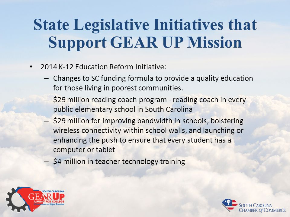 State Legislative Initiatives that Support GEAR UP Mission 2014 K-12 Education Reform Initiative: – Changes to SC funding formula to provide a quality education for those living in poorest communities.