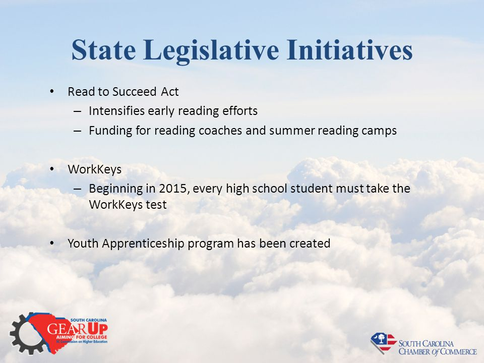 State Legislative Initiatives Read to Succeed Act – Intensifies early reading efforts – Funding for reading coaches and summer reading camps WorkKeys – Beginning in 2015, every high school student must take the WorkKeys test Youth Apprenticeship program has been created