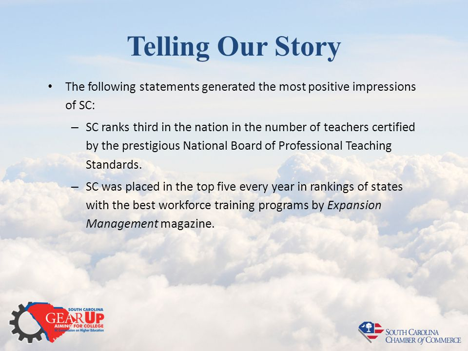 Telling Our Story The following statements generated the most positive impressions of SC: – SC ranks third in the nation in the number of teachers cer