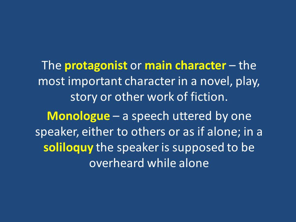 The protagonist or main character – the most important character in a novel, play, story or other work of fiction.