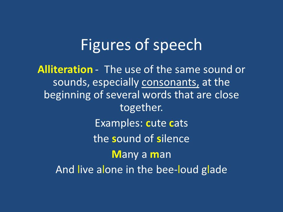 Figures of speech Alliteration - The use of the same sound or sounds, especially consonants, at the beginning of several words that are close together.