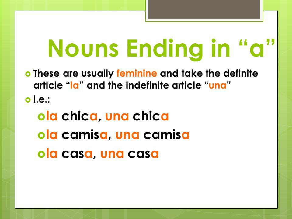 "Nouns Ending in ""o""  These are usually masculine and take the definite article ""el"" and the indefinite article ""un""  i.e.,  el chico, un chico  el"