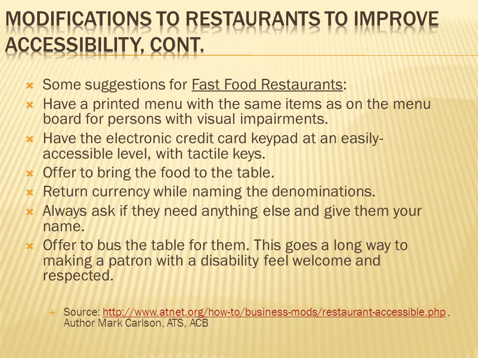  Some suggestions for Fast Food Restaurants:  Have a printed menu with the same items as on the menu board for persons with visual impairments.