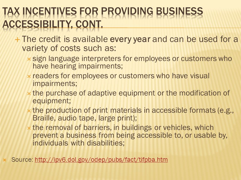  The credit is available every year and can be used for a variety of costs such as:  sign language interpreters for employees or customers who have hearing impairments;  readers for employees or customers who have visual impairments;  the purchase of adaptive equipment or the modification of equipment;  the production of print materials in accessible formats (e.g., Braille, audio tape, large print);  the removal of barriers, in buildings or vehicles, which prevent a business from being accessible to, or usable by, individuals with disabilities;  Source: http://ipv6.dol.gov/odep/pubs/fact/tifpba.htmhttp://ipv6.dol.gov/odep/pubs/fact/tifpba.htm