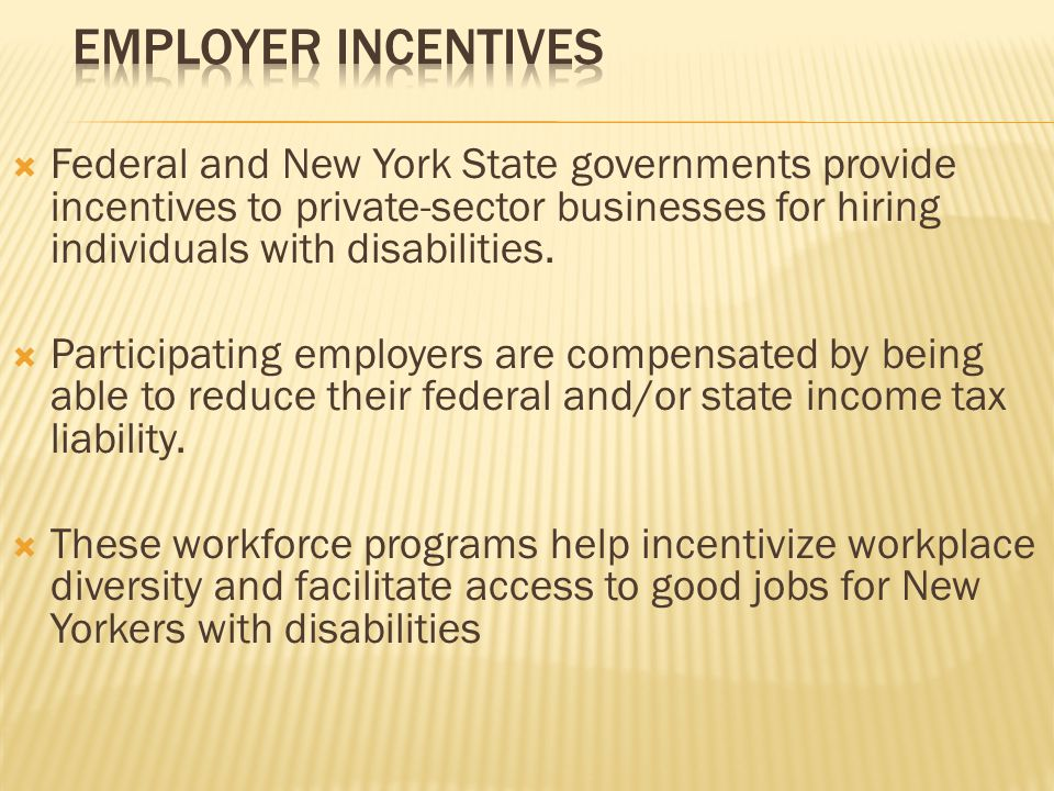  Federal and New York State governments provide incentives to private-sector businesses for hiring individuals with disabilities.