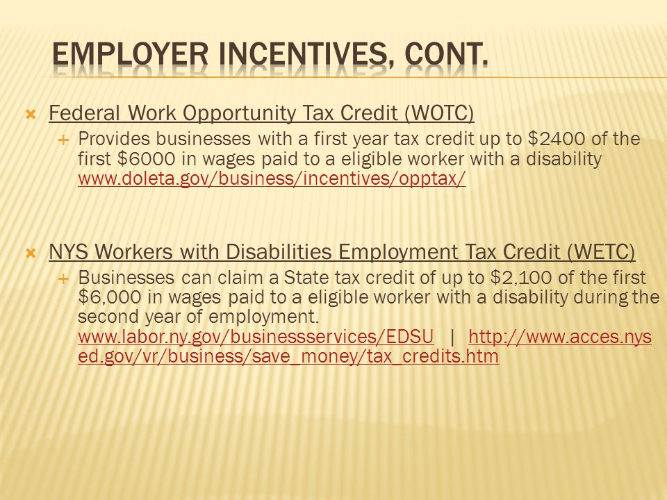  Federal Work Opportunity Tax Credit (WOTC)  Provides businesses with a first year tax credit up to $2400 of the first $6000 in wages paid to a eligible worker with a disability www.doleta.gov/business/incentives/opptax/ www.doleta.gov/business/incentives/opptax/  NYS Workers with Disabilities Employment Tax Credit (WETC)  Businesses can claim a State tax credit of up to $2,100 of the first $6,000 in wages paid to a eligible worker with a disability during the second year of employment.