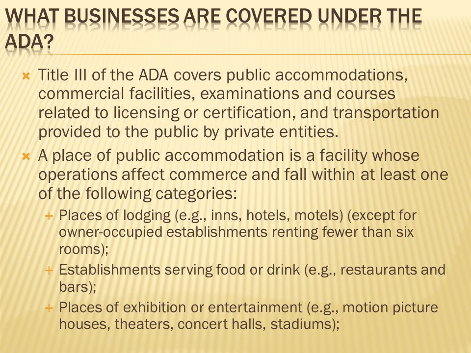  Title III of the ADA covers public accommodations, commercial facilities, examinations and courses related to licensing or certification, and transportation provided to the public by private entities.