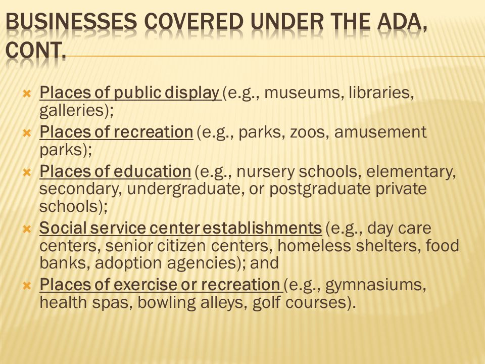  Places of public display (e.g., museums, libraries, galleries);  Places of recreation (e.g., parks, zoos, amusement parks);  Places of education (e.g., nursery schools, elementary, secondary, undergraduate, or postgraduate private schools);  Social service center establishments (e.g., day care centers, senior citizen centers, homeless shelters, food banks, adoption agencies); and  Places of exercise or recreation (e.g., gymnasiums, health spas, bowling alleys, golf courses).