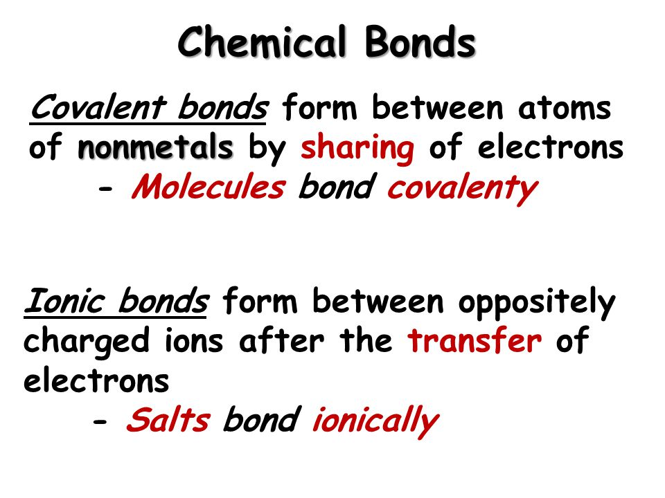 Chemical Bonds nonmetals Covalent bonds form between atoms of nonmetals by sharing of electrons - Molecules bond covalenty Ionic bonds form between oppositely charged ions after the transfer of electrons - Salts bond ionically