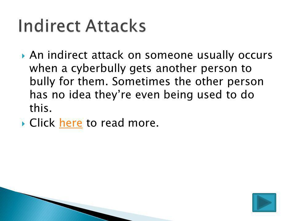  Some examples of direct bullying attacks include: ◦ Text and instant message harassment ◦ Stealing passwords ◦ Sending pictures through email and ph