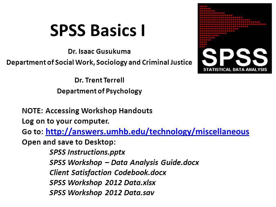 SPSS Basics I Dr. Isaac Gusukuma Department of Social Work, Sociology and Criminal Justice Dr.