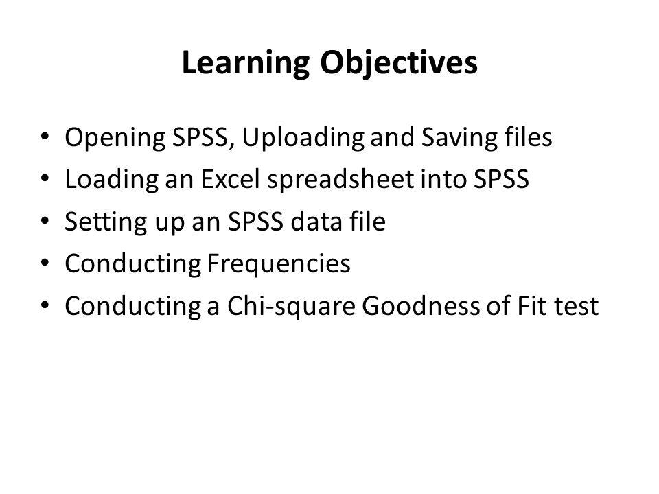 Learning Objectives Opening SPSS, Uploading and Saving files Loading an Excel spreadsheet into SPSS Setting up an SPSS data file Conducting Frequencie