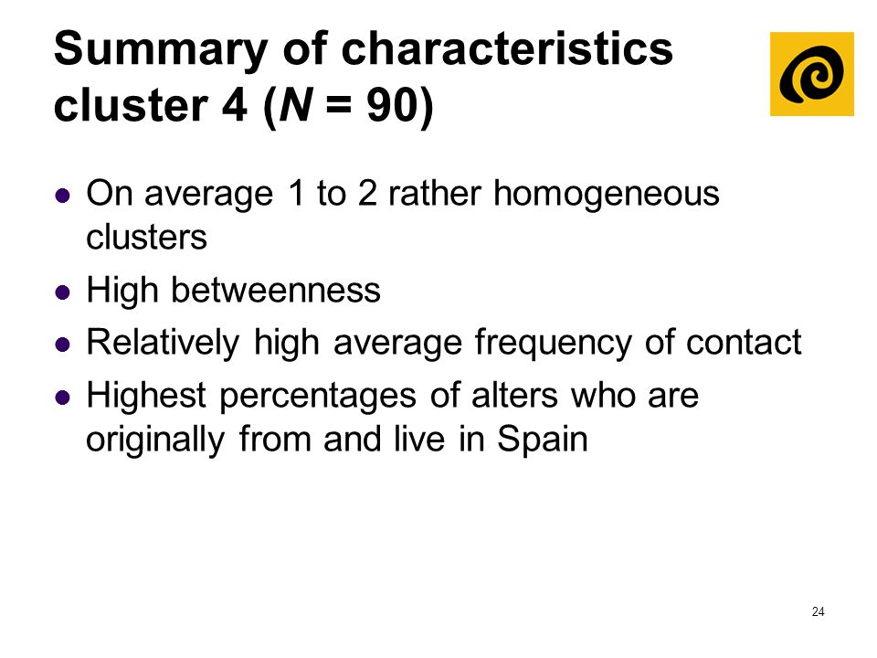 24 Summary of characteristics cluster 4 (N = 90) On average 1 to 2 rather homogeneous clusters High betweenness Relatively high average frequency of c