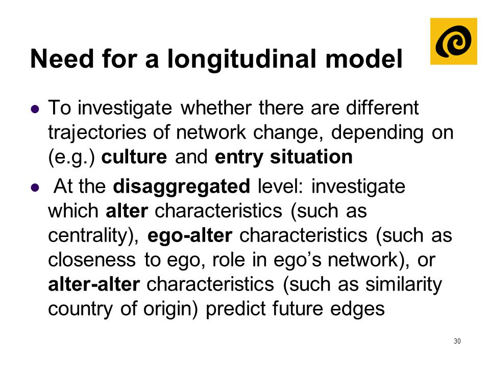 30 Need for a longitudinal model To investigate whether there are different trajectories of network change, depending on (e.g.) culture and entry situ