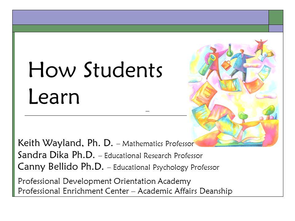 How Students Learn Keith Wayland, Ph. D. – Mathematics Professor Sandra Dika Ph.D.