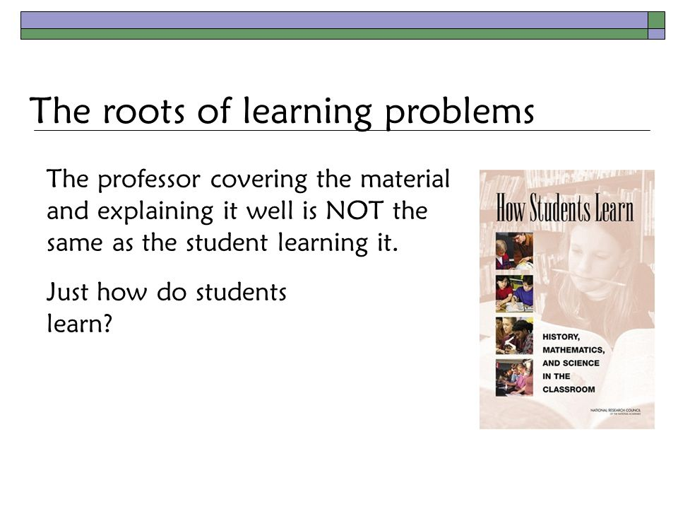The roots of learning problems The professor covering the material and explaining it well is NOT the same as the student learning it.