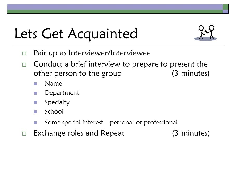 Lets Get Acquainted  Pair up as Interviewer/Interviewee  Conduct a brief interview to prepare to present the other person to the group (3 minutes) Name Department Specialty School Some special interest – personal or professional  Exchange roles and Repeat (3 minutes)