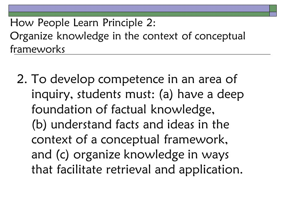 How People Learn Principle 2: Organize knowledge in the context of conceptual frameworks 2.