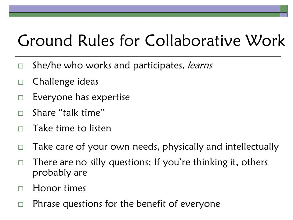 Ground Rules for Collaborative Work  She/he who works and participates, learns  Challenge ideas  Everyone has expertise  Share talk time  Take time to listen  Take care of your own needs, physically and intellectually  There are no silly questions; If you're thinking it, others probably are  Honor times  Phrase questions for the benefit of everyone