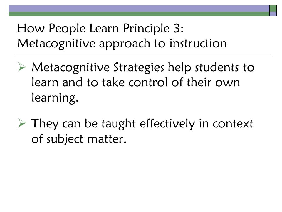 How People Learn Principle 3: Metacognitive approach to instruction  Metacognitive Strategies help students to learn and to take control of their own learning.