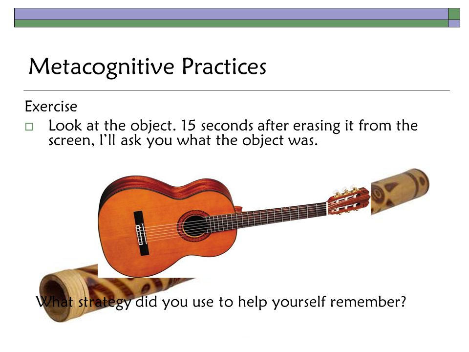 Metacognitive Practices Exercise  Look at the object.