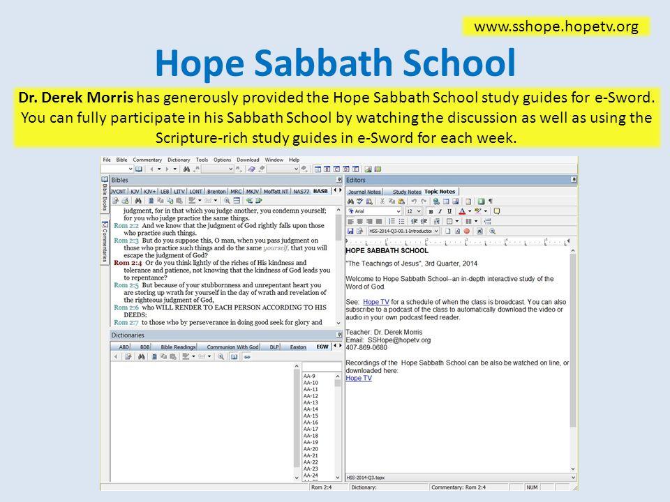 Hope Sabbath School www.sshope.hopetv.org Dr. Derek Morris has generously provided the Hope Sabbath School study guides for e-Sword. You can fully par